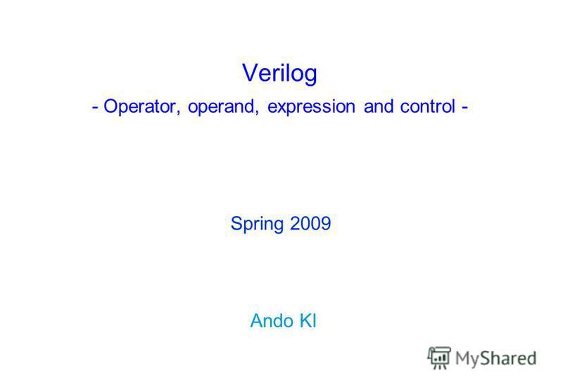 Verilog - Operator, operand, expression and control - Ando KI Spring 2009