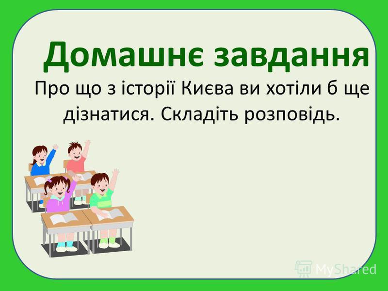 Домашнє завдання Про що з історії Києва ви хотіли б ще дізнатися. Складіть розповідь.
