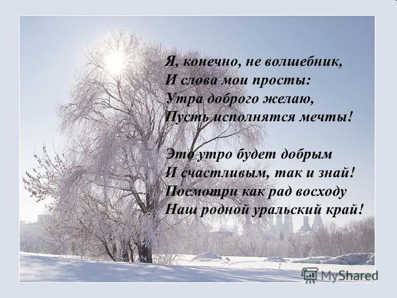 Я, конечно, не волшебник, И слова мои просты: Утра доброго желаю, Пусть исполнятся мечты! Это утро будет добрым И счастливым, так и знай! Посмотри как рад восходу Наш родной уральский край!