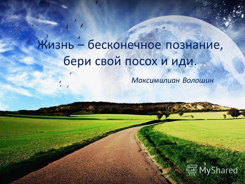 Жизнь – бесконечное познание, бери свой посох и иди. Максимилиан Волошин