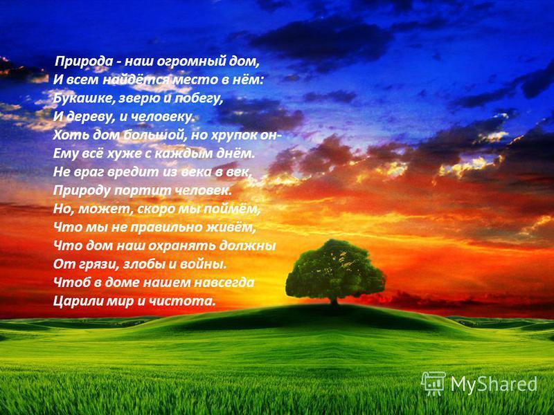 Природа - наш огромный дом, И всем найдётся место в нём: Букашке, зверю и побегу, И дереву, и человеку. Хоть дом большой, но хрупок он- Ему всё хуже с каждым днём. Не враг вредит из века в век, Природу портит человек. Но, может, скоро мы поймём, Что