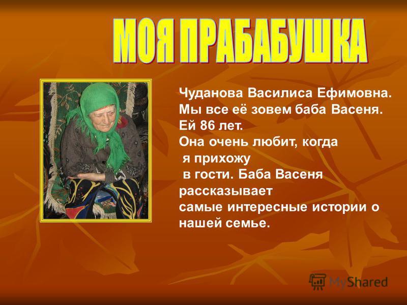 Чуданова Василиса Ефимовна. Мы все её зовем баба Васеня. Ей 86 лет. Она очень любит, когда я прихожу в гости. Баба Васеня рассказывает самые интересные истории о нашей семье.