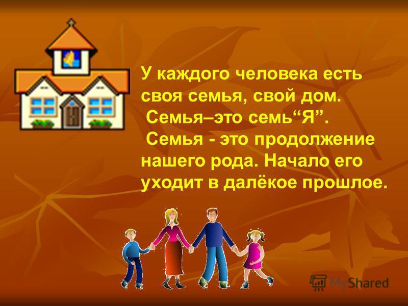 У каждого человека есть своя семья, свой дом. Семья–это семьЯ. Семья - это продолжение нашего рода. Начало его уходит в далёкое прошлое.