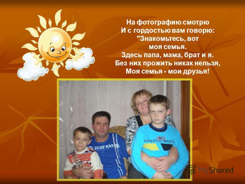 На фотографию смотрю И с гордостью вам говорю: Знакомьтесь, вот моя семья. Здесь папа, мама, брат и я. Без них прожить никак нельзя, Моя семья - мои друзья!