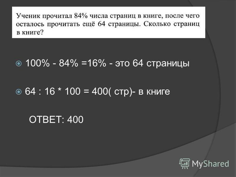 100% - 84% =16% - это 64 страницы 64 : 16 * 100 = 400( стр)- в книге ОТВЕТ: 400
