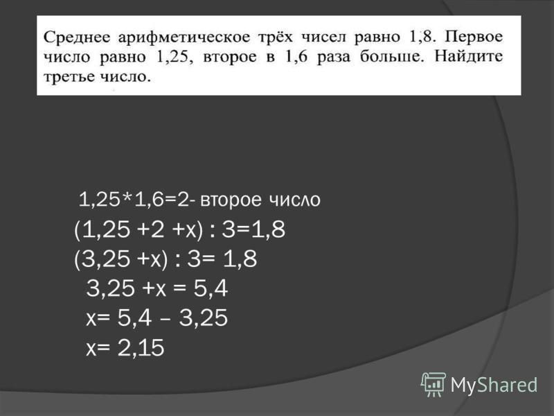1,25*1,6=2- второе число (1,25 +2 +х) : 3=1,8 (3,25 +х) : 3= 1,8 3,25 +х = 5,4 х= 5,4 – 3,25 х= 2,15