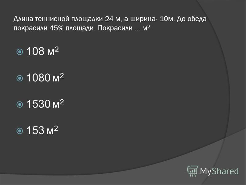 Длина теннисной площадки 24 м, а ширина- 10 м. До обеда покрасили 45% площади. Покрасили … м 2 108 м 2 1080 м 2 1530 м 2 153 м 2