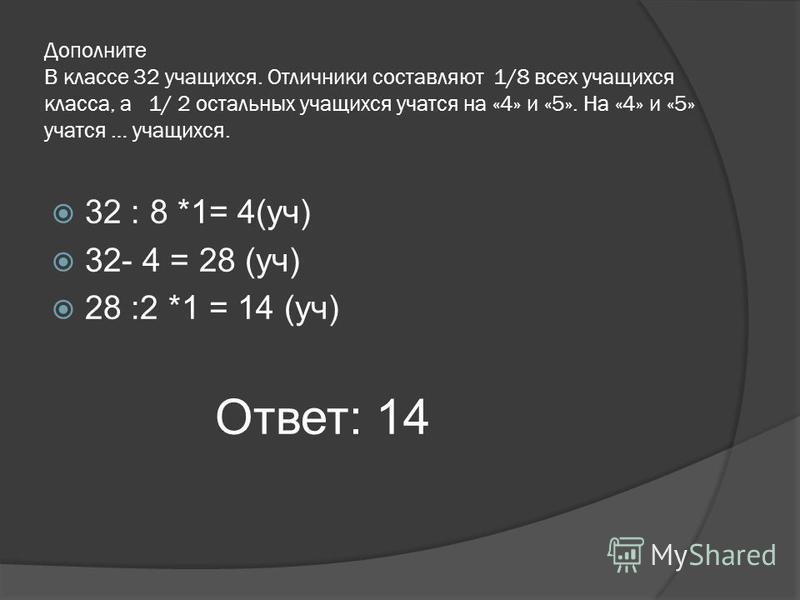Дополните В классе 32 учащихся. Отличники составляют 1/8 всех учащихся класса, а 1/ 2 остальных учащихся учатся на «4» и «5». На «4» и «5» учатся … учащихся. 32 : 8 *1= 4(уч) 32- 4 = 28 (уч) 28 :2 *1 = 14 (уч) Ответ: 14