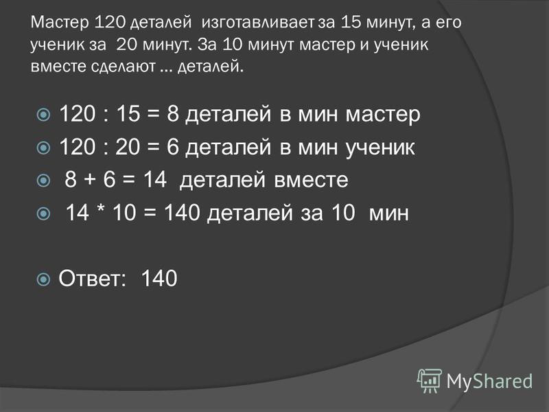 Мастер 120 деталей изготавливает за 15 минут, а его ученик за 20 минут. За 10 минут мастер и ученик вместе сделают … деталей. 120 : 15 = 8 деталей в мин мастер 120 : 20 = 6 деталей в мин ученик 8 + 6 = 14 деталей вместе 14 * 10 = 140 деталей за 10 ми