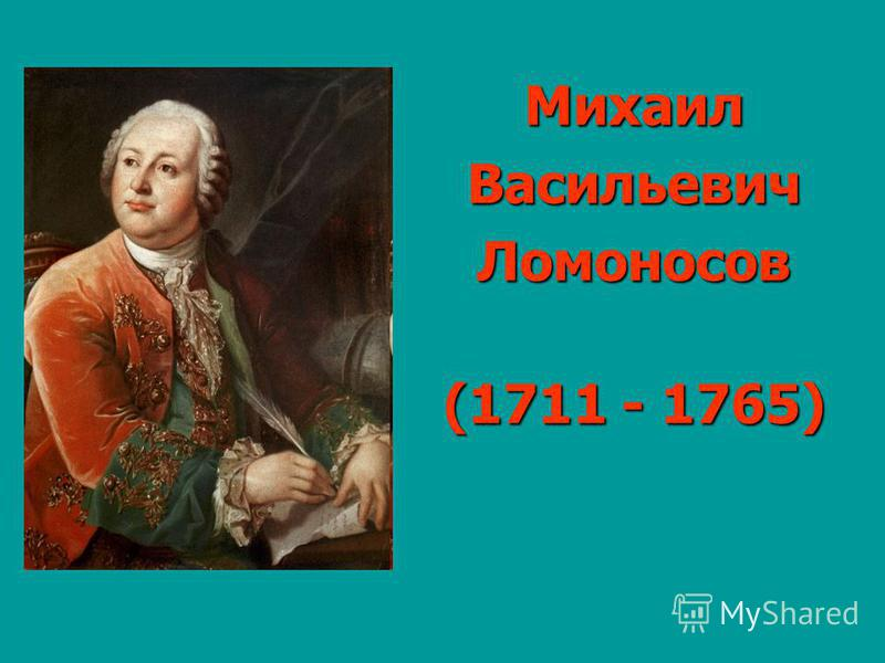 Михаил ВасильевичЛомоносов (1711 - 1765)