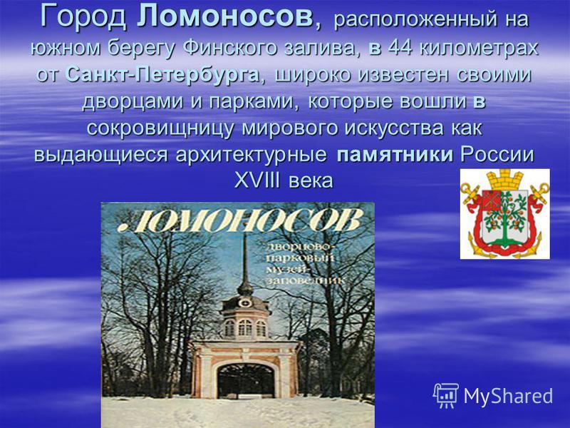 Город Ломоносов, расположенный на южном берегу Финского залива, в 44 километрах от Санкт-Петербурга, широко известен своими дворцами и парками, которые вошли в сокровищницу мирового искусства как выдающиеся архитектурные памятники России XVIII века