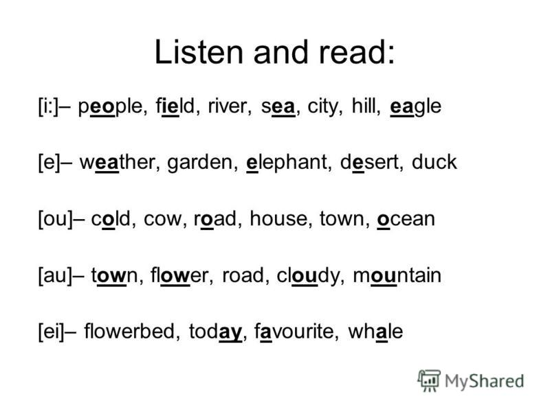 Listen and read: [i:]– people, field, river, sea, city, hill, eagle [e]– weather, garden, elephant, desert, duck [ou]– cold, cow, road, house, town, ocean [au]– town, flower, road, cloudy, mountain [ei]– flowerbed, today, favourite, whale
