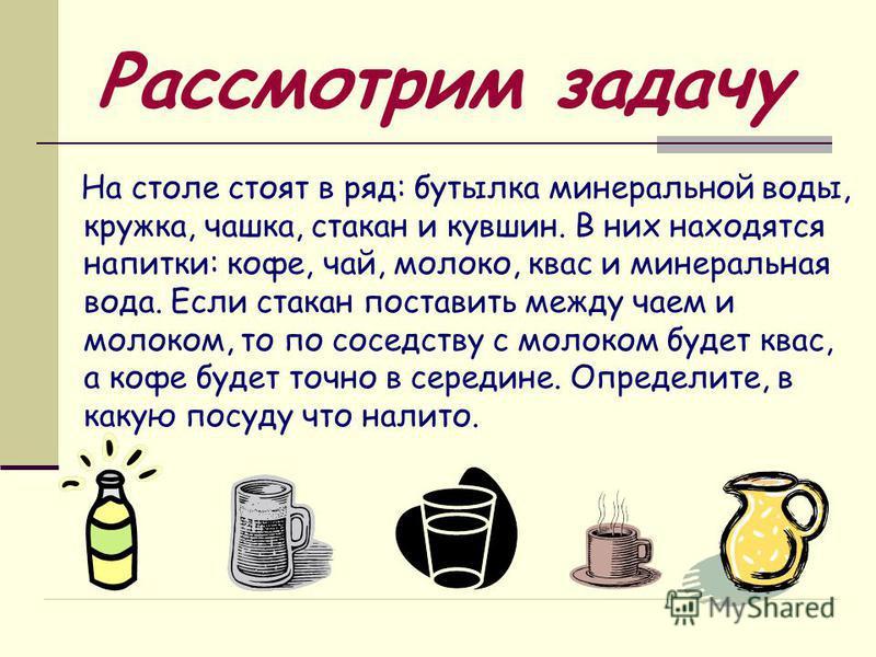 Рассмотрим задачу На столе стоят в ряд: бутылка минеральной воды, кружка, чашка, стакан и кувшин. В них находятся напитки: кофе, чай, молоко, квас и минеральная вода. Если стакан поставить между чаем и молоком, то по соседству с молоком будет квас, а