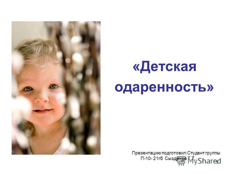 1 «Детская одаренность» Презентацию подготовил:Студент группы П-10- 21 гб Сыздыков Т.Т.