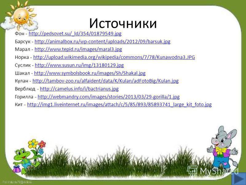 Источники Фон - http://pedsovet.su/_ld/354/01879549.jpghttp://pedsovet.su/_ld/354/01879549. jpg Барсук - http://animalbox.ru/wp-content/uploads/2012/09/barsuk.jpghttp://animalbox.ru/wp-content/uploads/2012/09/barsuk.jpg Марал - http://www.tepid.ru/im
