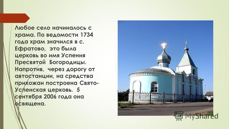 Любое село начиналось с храма. По ведомости 1734 года храм значился в с. Ефратово, это была церковь во имя Успения Пресвятой Богородицы. Напротив, через дорогу от автостанции, на средства прихожан построена Свято- Успенская церковь. 5 сентября 2006 г