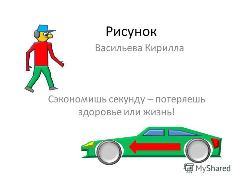 Рисунок Васильева Кирилла Сэкономишь секунду – потеряешь здоровье или жизнь!