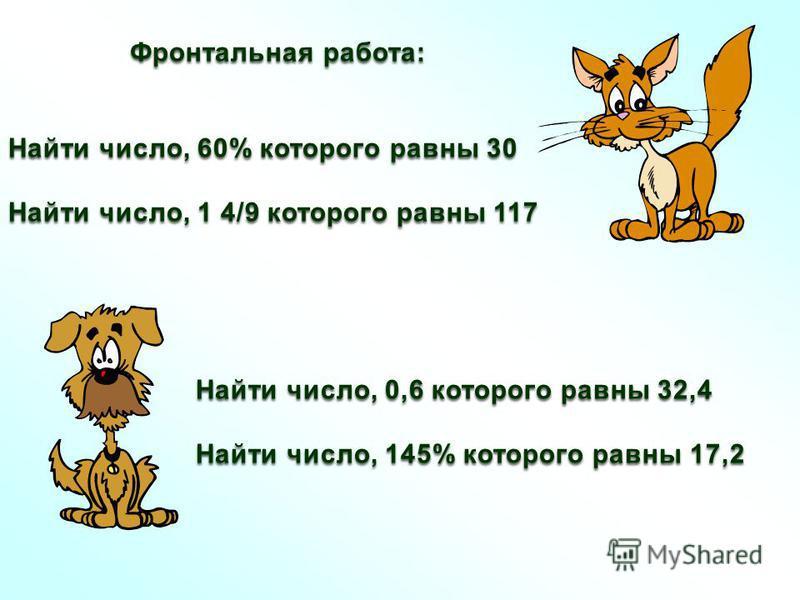 Фронтальная работа: Найти число, 60% которого равны 30 Найти число, 1 4/9 которого равны 117 Найти число, 0,6 которого равны 32,4 Найти число, 145% которого равны 17,2