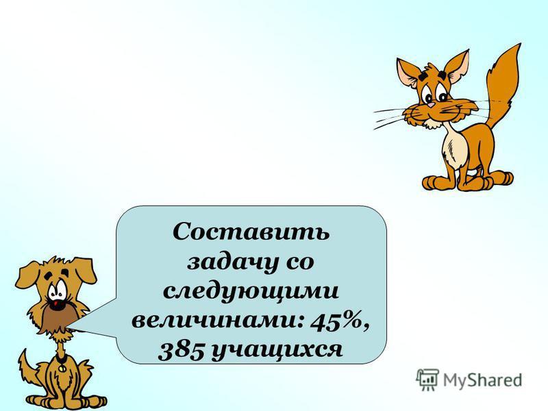 Составить задачу со следующими величинами: 45%, 385 учащихся