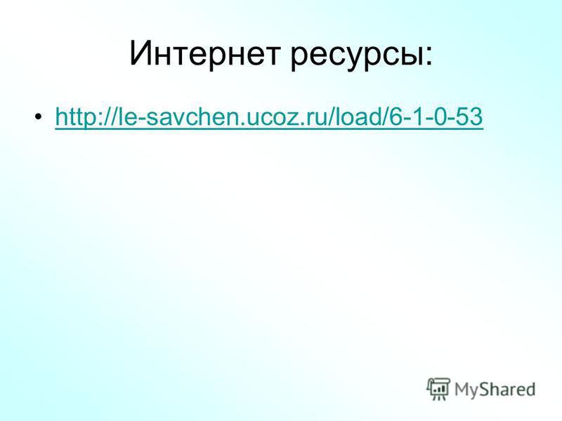 Интернет ресурсы: http://le-savchen.ucoz.ru/load/6-1-0-53