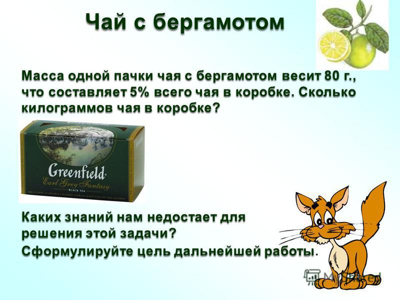 Чай с бергамотом Масса одной пачки чая с бергамотом весит 80 г., что составляет 5% всего чая в коробке. Сколько килограммов чая в коробке? Каких знаний нам недостает для решения этой задачи? Сформулируйте цель дальнейшей работы Сформулируйте цель дал