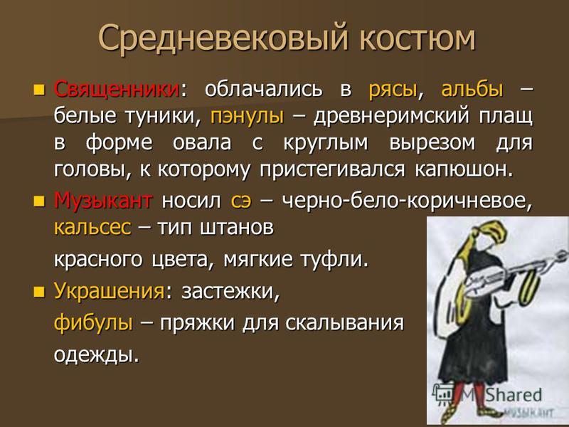 Средневековый костюм Священники: облачались в рясы, альбы – белые туники, пэнулы – древнеримский плащ в форме овала с круглым вырезом для головы, к которому пристегивался капюшон. Священники: облачались в рясы, альбы – белые туники, пэнулы – древнери