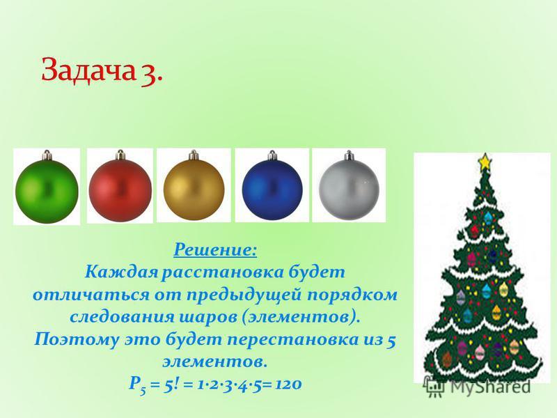 Решение: Каждая расстановка будет отличаться от предыдущей порядком следования шаров (элементов). Поэтому это будет перестановка из 5 элементов. Р 5 = 5! = 1·2·3·4·5= 120