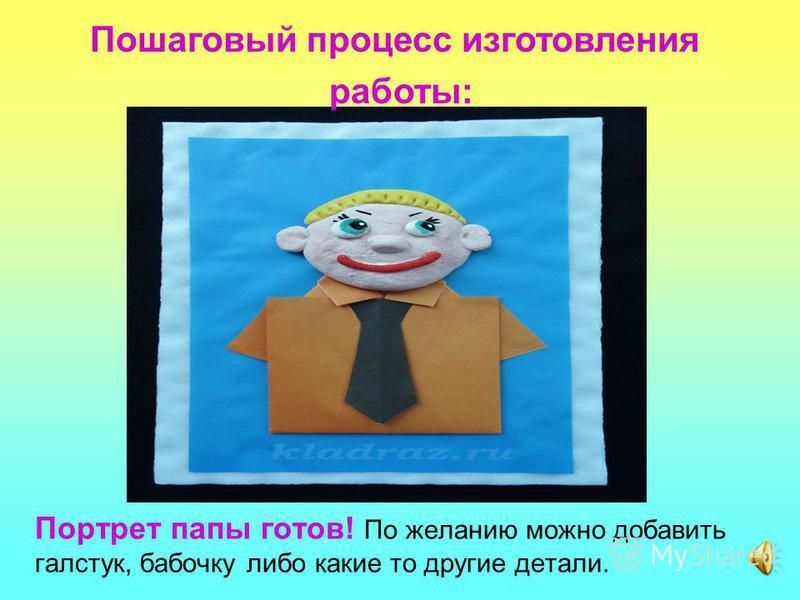 Портрет папы готов! По желанию можно добавить галстук, бабочку либо какие то другие детали. Пошаговый процесс изготовления работы: