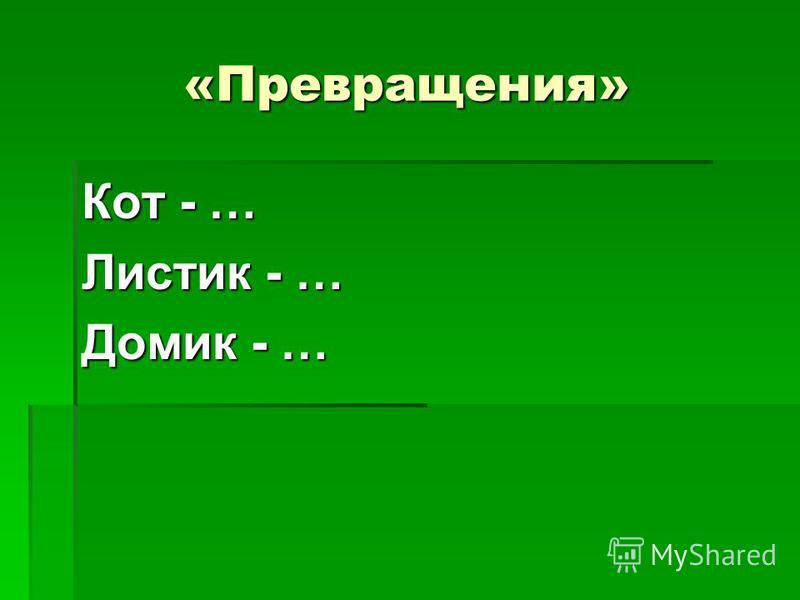 «Превращения» Кот - … Листик - … Домик - …