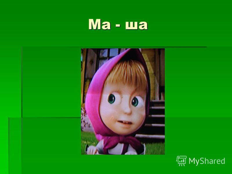 Ма - ша