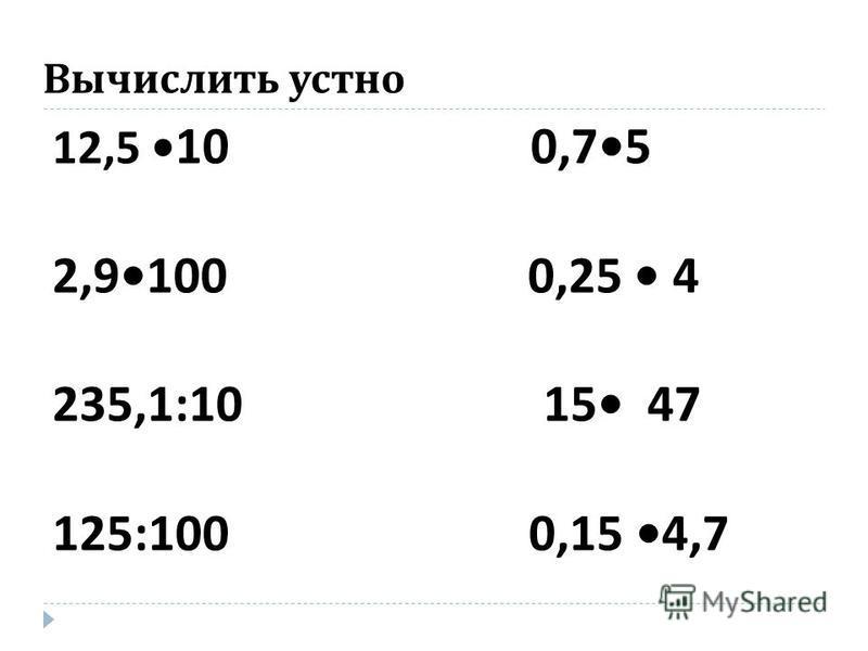 Вычислить устно 12,5 10 0,75 2,9100 0,25 4 235,1:10 15 47 125:100 0,15 4,7