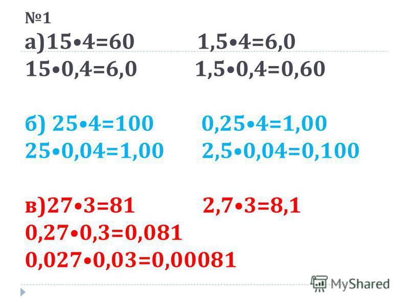 1 а )154=60 1,54=6,0 150,4=6,0 1,50,4=0,60 б ) 254=100 0,254=1,00 250,04=1,00 2,50,04=0,100 в )273=81 2,73=8,1 0,270,3=0,081 0,0270,03=0,00081