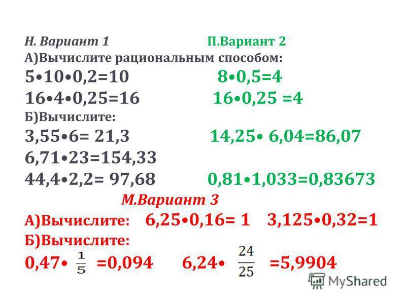 Н. Вариант 1 П. Вариант 2 А ) Вычислите рациональным способом : 5100,2=10 80,5=4 1640,25=16 160,25 =4 Б ) Вычислите : 3,556= 21,3 14,25 6,04=86,07 6,7123=154,33 44,42,2= 97,68 0,811,033=0,83673 М. Вариант 3 А ) Вычислите : 6,250,16= 1 3,1250,32=1 Б )