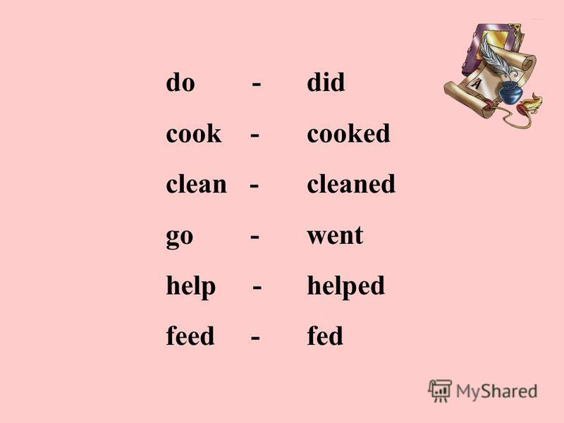 do - cook - clean - go - help - feed - did cooked cleaned went helped fed
