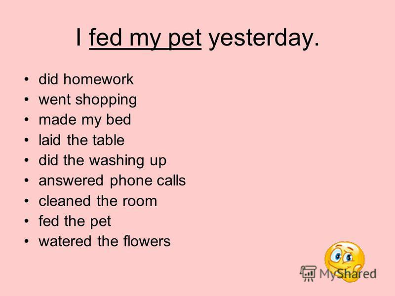 I fed my pet yesterday. did homework went shopping made my bed laid the table did the washing up answered phone calls cleaned the room fed the pet watered the flowers