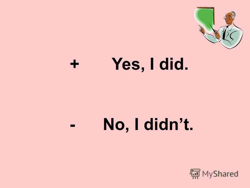 + Yes, I did. - No, I didnt.