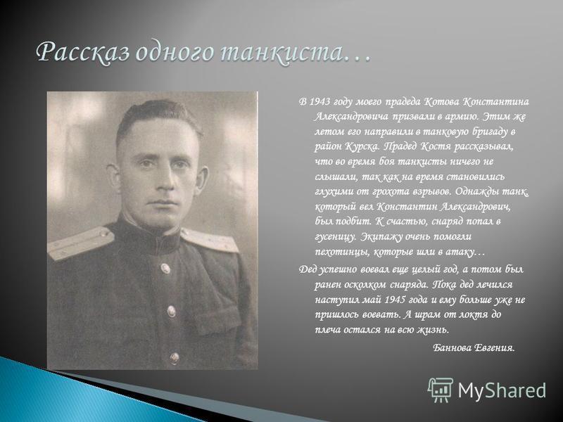 В 1943 году моего прадеда Котова Константина Александровича призвали в армию. Этим же летом его направили в танковую бригаду в район Курска. Прадед Костя рассказывал, что во время боя танкисты ничего не слышали, так как на время становились глухими о