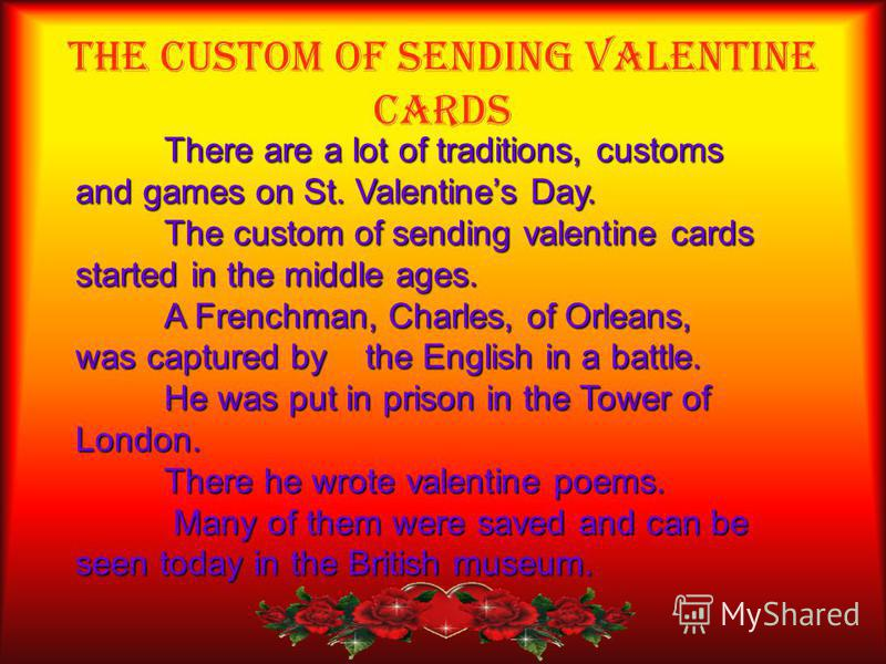 The Custom of Sending Valentine Cards There are a lot of traditions, customs and games on St. Valentines Day. The custom of sending valentine cards started in the middle ages. A Frenchman, Charles, of Orleans, was captured by the English in a battle.