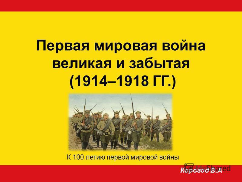 Первая мировая война великая и забытая (1914–1918 ГГ.) Корогод В.А К 100 летию первой мировой войны