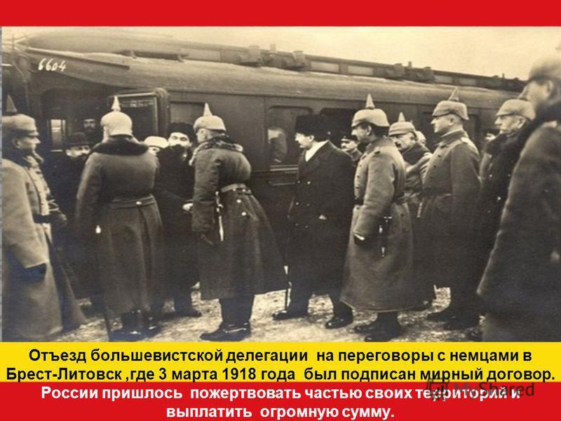 Отъезд большевистской делегации на переговоры с немцами в Брест-Литовск,где 3 марта 1918 года был подписан мирный договор. России пришлось пожертвовать частью своих территорий и выплатить огромную сумму.