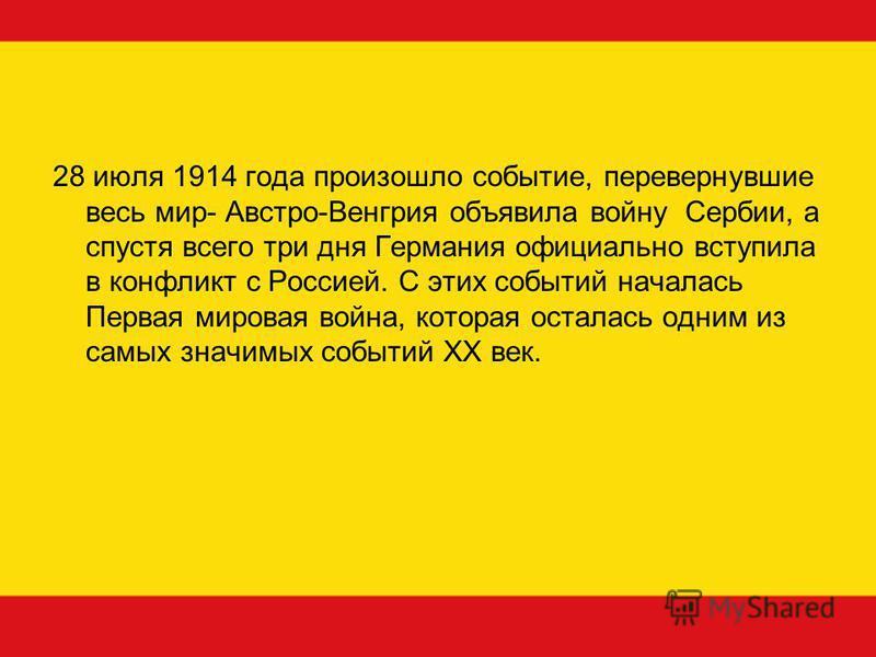 28 июля 1914 года произошло событие, перевернувшие весь мир- Австро-Венгрия объявила войну Сербии, а спустя всего три дня Германия официально вступила в конфликт с Россией. С этих событий началась Первая мировая война, которая осталась одним из самых