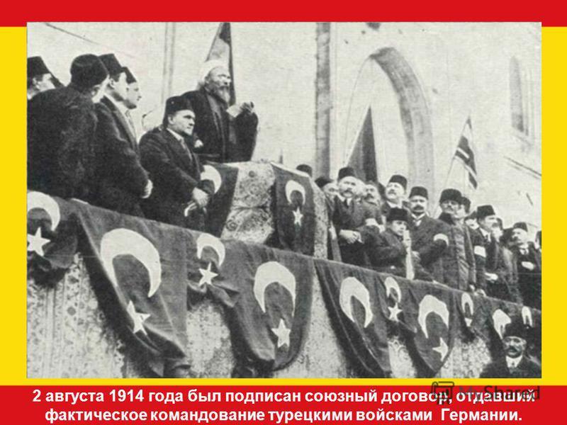 2 августа 1914 года был подписан союзный договор, отдавший фактическое командование турецкими войсками Германии.