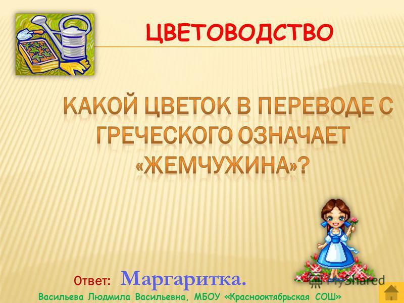Ответ: Цветоводство. Васильева Людмила Васильевна, МБОУ «Краснооктябрьская СОШ»