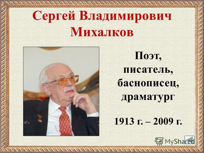 Сергей Владимирович Михалков Поэт, писатель, баснописец, драматург 1913 г. – 2009 г.