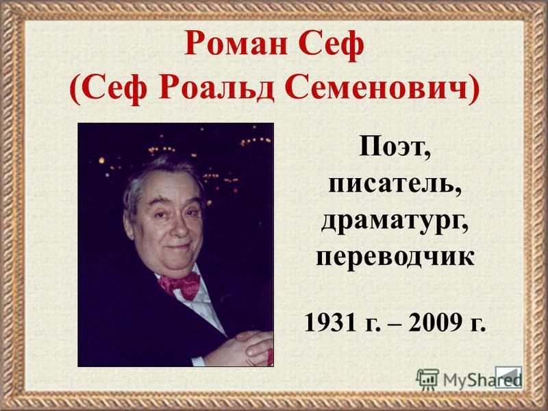 Роман Сеф (Сеф Роальд Семенович) Поэт, писатель, драматург, переводчик 1931 г. – 2009 г.