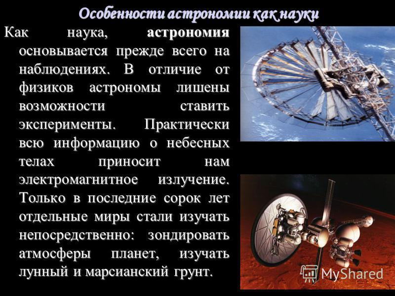 Особенности астрономии как науки Как наука, астрономия основывается прежде всего на наблюдениях. В отличие от физиков астрономы лишены возможности ставить эксперименты. Практически всю информацию о небесных телах приносит нам электромагнитное излучен