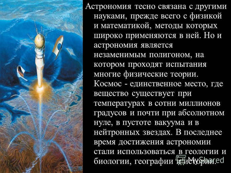 Астрономия тесно связана с другими науками, прежде всего с физикой и математикой, методы которых широко применяются в ней. Но и астрономия является незаменимым полигоном, на котором проходят испытания многие физические теории. Космос - единственное м