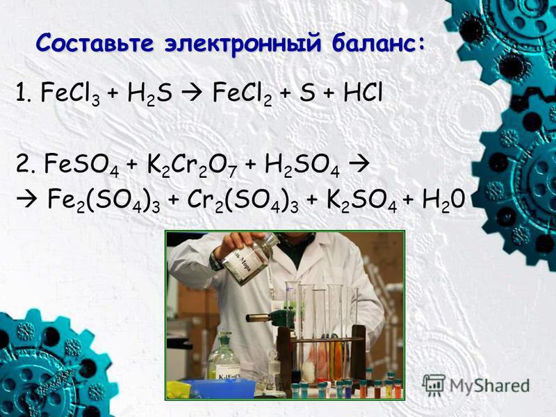 Составьте электронный баланс: 1. FeCl 3 + H 2 S FeCl 2 + S + HCl 2. FeSO 4 + K 2 Cr 2 O 7 + H 2 SO 4 Fe 2 (SO 4 ) 3 + Cr 2 (SO 4 ) 3 + K 2 SO 4 + H 2 0