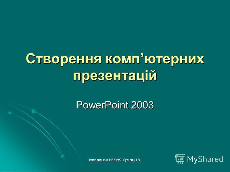 Ізяславський НВК 2, Гульчак І.В. Створення компютерних презентацій PowerPoint 2003