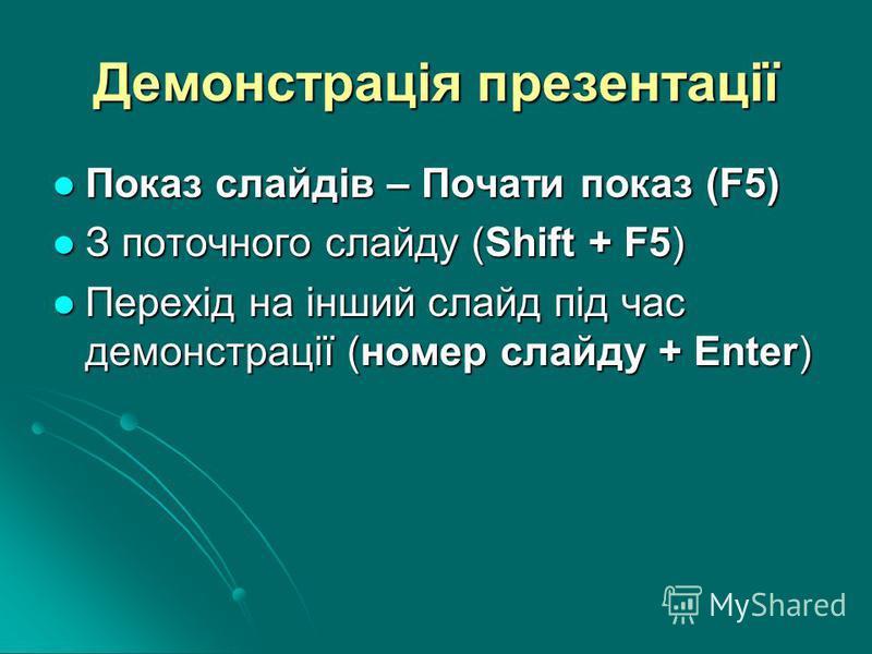 Демонстрація презентації Показ слайдів – Почати показ (F5) Показ слайдів – Почати показ (F5) З поточного слайду (Shift + F5) З поточного слайду (Shift + F5) Перехід на інший слайд під час демонстрації (номер слайду + Enter) Перехід на інший слайд під